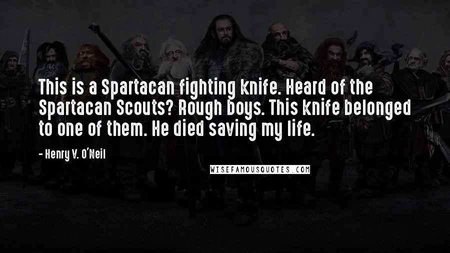 Henry V. O'Neil quotes: This is a Spartacan fighting knife. Heard of the Spartacan Scouts? Rough boys. This knife belonged to one of them. He died saving my life.