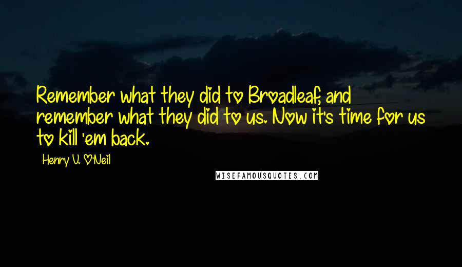 Henry V. O'Neil quotes: Remember what they did to Broadleaf, and remember what they did to us. Now it's time for us to kill 'em back.