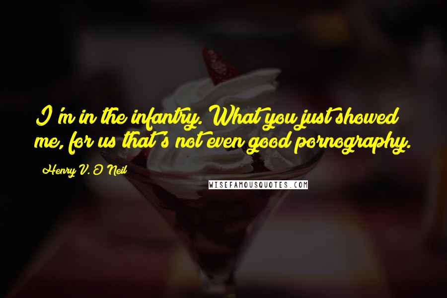 Henry V. O'Neil quotes: I'm in the infantry. What you just showed me, for us that's not even good pornography.