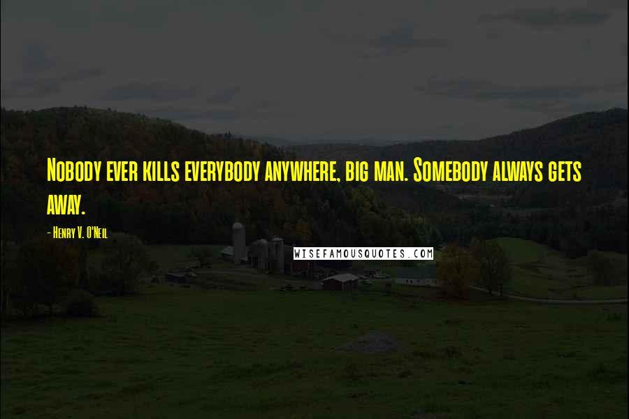 Henry V. O'Neil quotes: Nobody ever kills everybody anywhere, big man. Somebody always gets away.