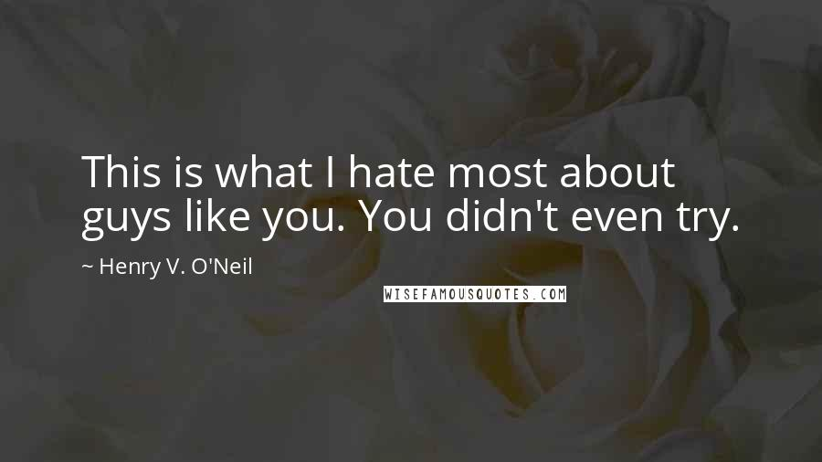 Henry V. O'Neil quotes: This is what I hate most about guys like you. You didn't even try.