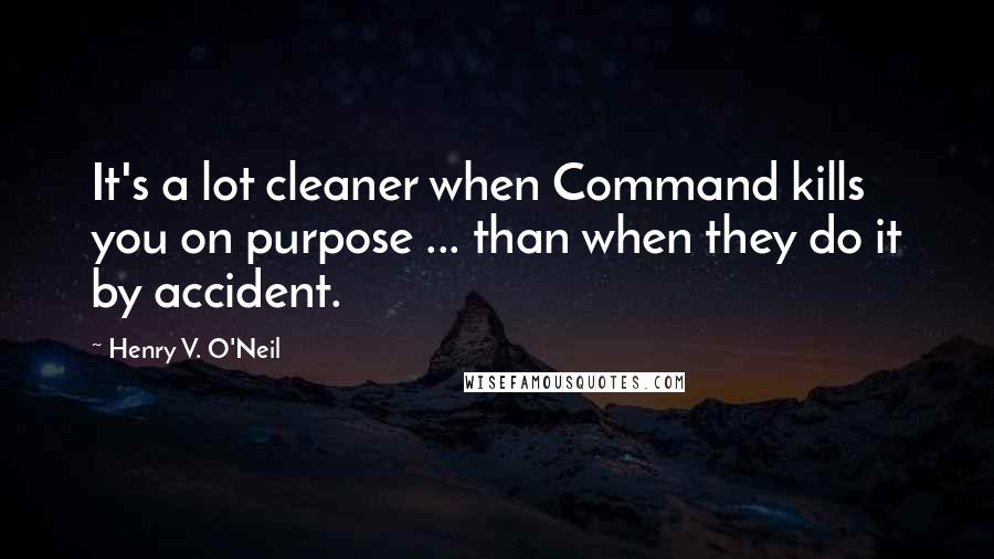 Henry V. O'Neil quotes: It's a lot cleaner when Command kills you on purpose ... than when they do it by accident.