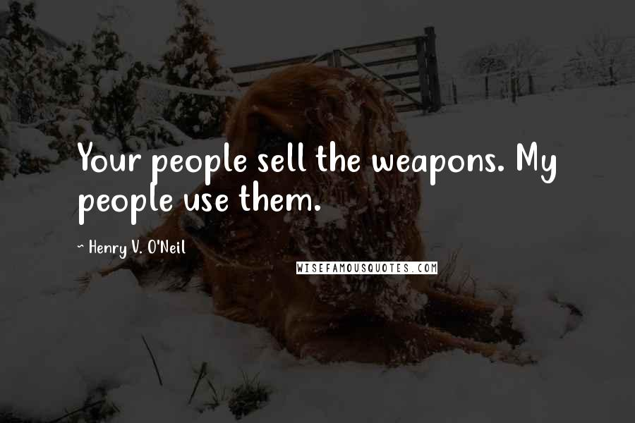 Henry V. O'Neil quotes: Your people sell the weapons. My people use them.
