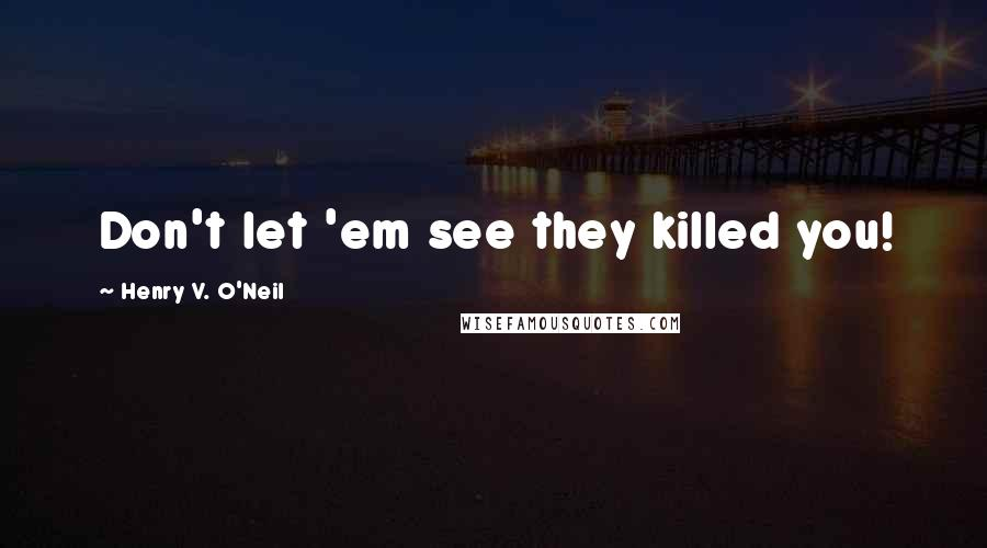 Henry V. O'Neil quotes: Don't let 'em see they killed you!