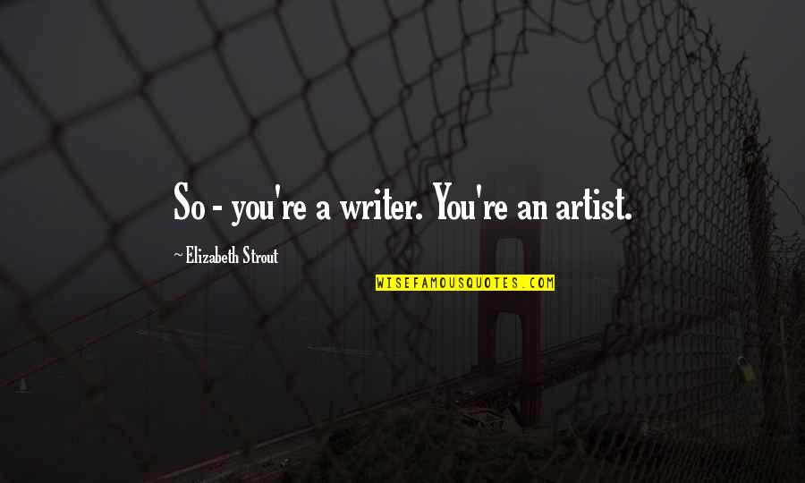 Henry Viii Brainy Quotes By Elizabeth Strout: So - you're a writer. You're an artist.