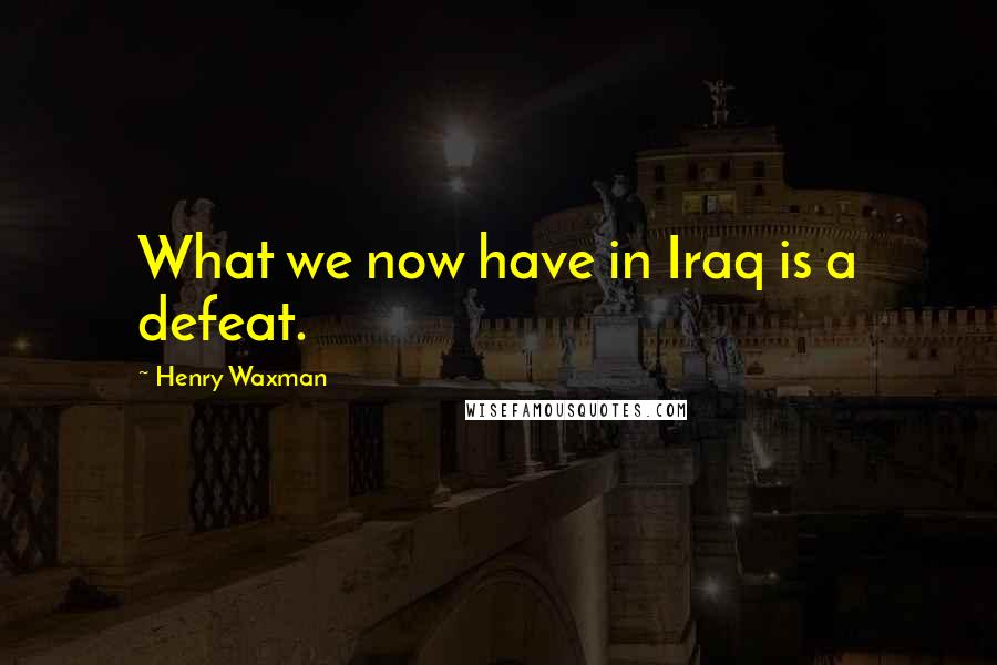 Henry Waxman quotes: What we now have in Iraq is a defeat.