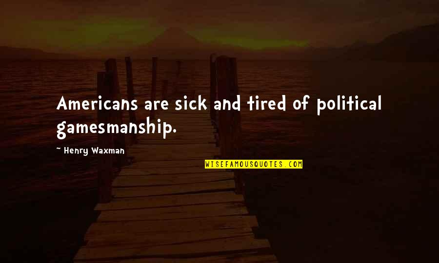 Henry Waxman Quotes By Henry Waxman: Americans are sick and tired of political gamesmanship.