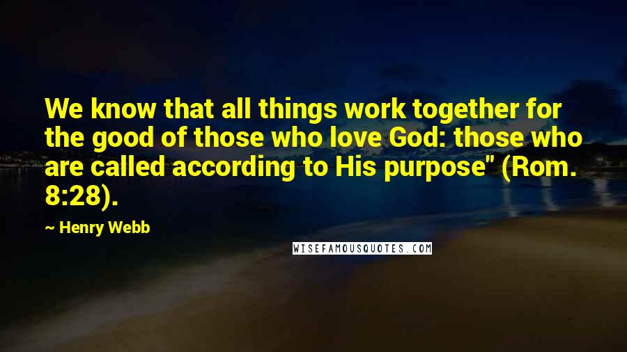 "Henry Webb quotes: We know that all things work together for the good of those who love God: those who are called according to His purpose"" (Rom. 8:28)."