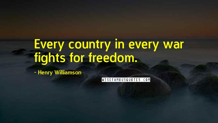 Henry Williamson quotes: Every country in every war fights for freedom.