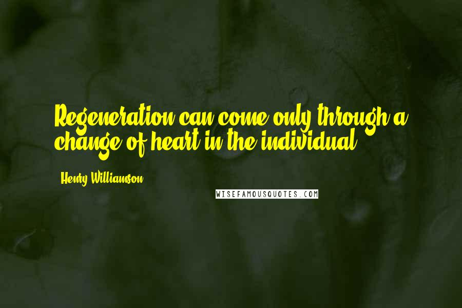 Henry Williamson quotes: Regeneration can come only through a change of heart in the individual.