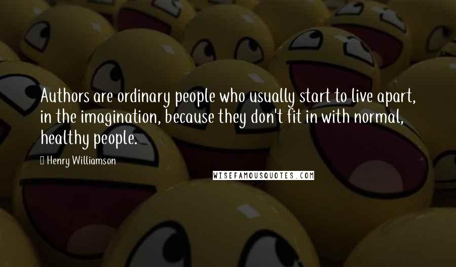 Henry Williamson quotes: Authors are ordinary people who usually start to live apart, in the imagination, because they don't fit in with normal, healthy people.