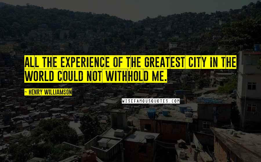 Henry Williamson quotes: All the experience of the greatest city in the world could not withhold me.