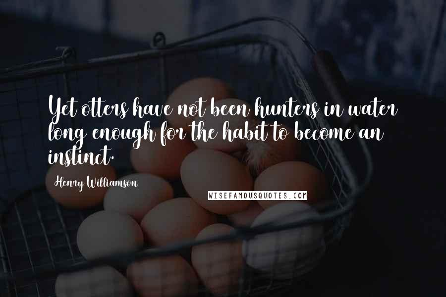 Henry Williamson quotes: Yet otters have not been hunters in water long enough for the habit to become an instinct.