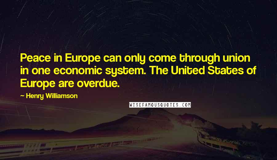 Henry Williamson quotes: Peace in Europe can only come through union in one economic system. The United States of Europe are overdue.