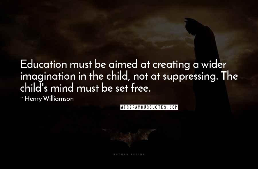 Henry Williamson quotes: Education must be aimed at creating a wider imagination in the child, not at suppressing. The child's mind must be set free.