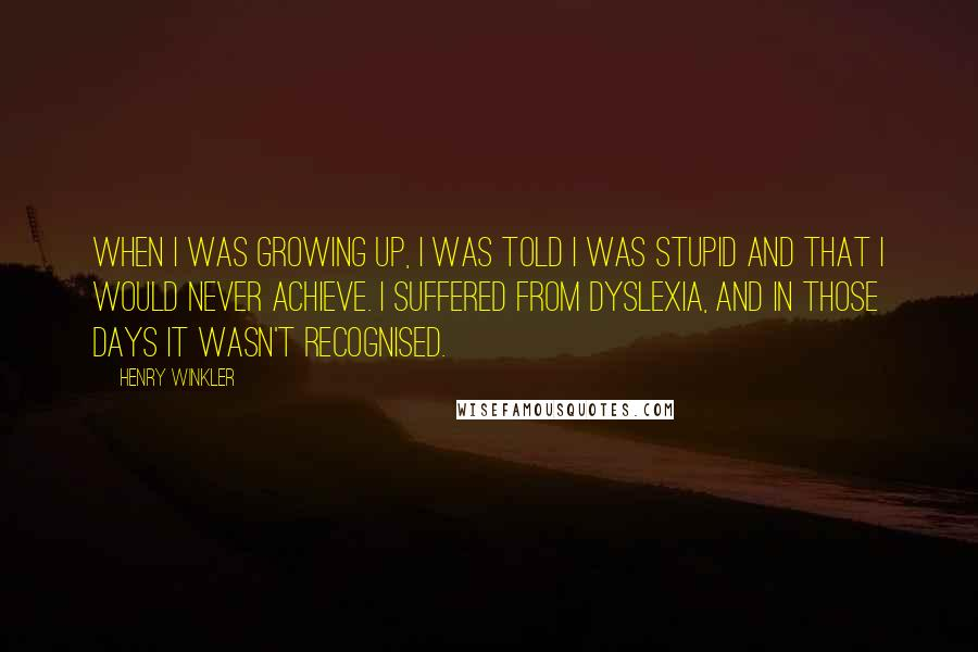 Henry Winkler quotes: When I was growing up, I was told I was stupid and that I would never achieve. I suffered from dyslexia, and in those days it wasn't recognised.
