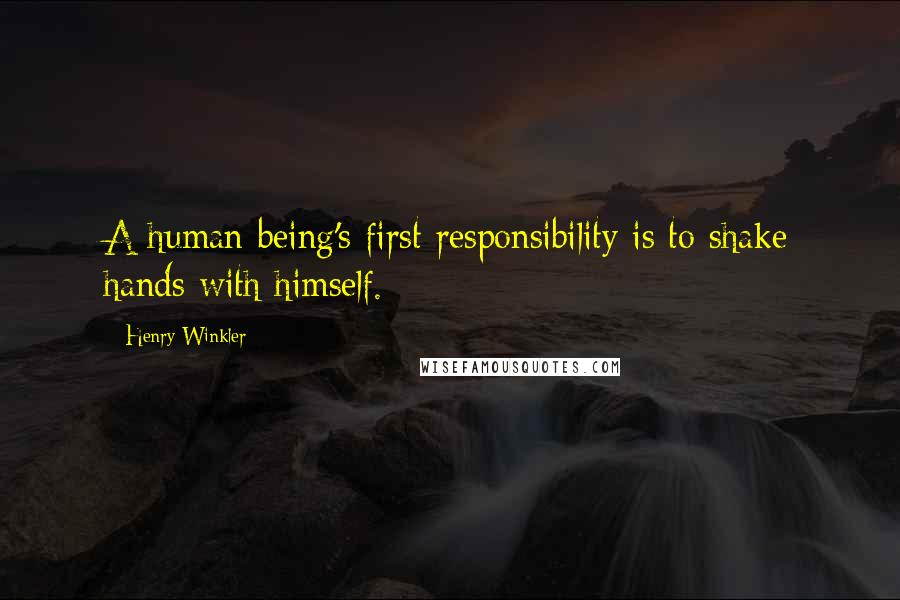 Henry Winkler quotes: A human being's first responsibility is to shake hands with himself.