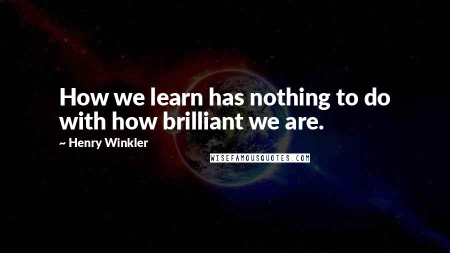 Henry Winkler quotes: How we learn has nothing to do with how brilliant we are.