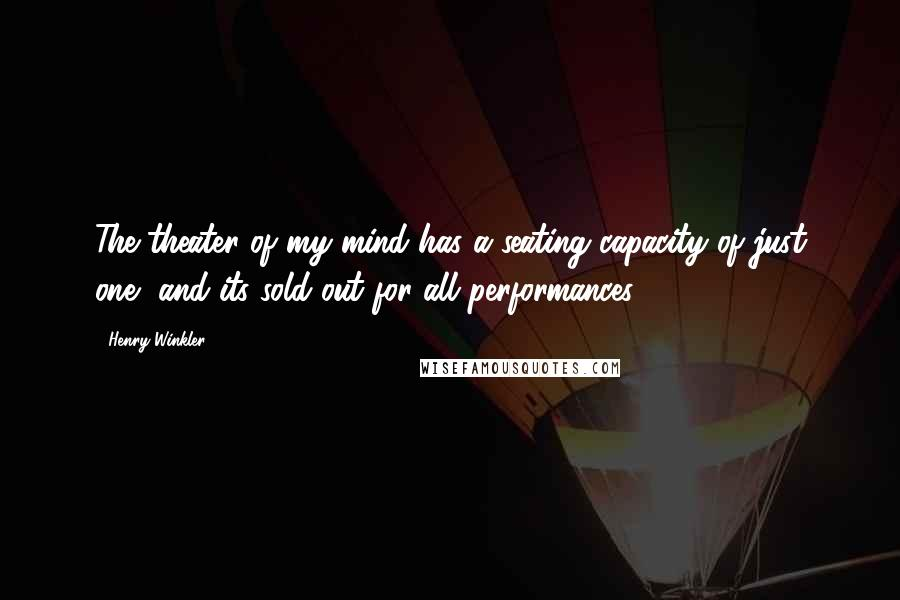 Henry Winkler quotes: The theater of my mind has a seating capacity of just one, and its sold out for all performances.