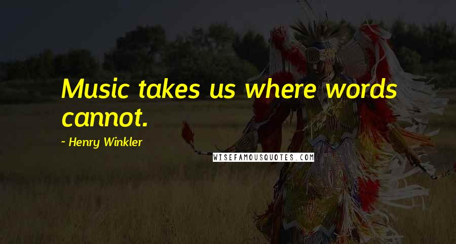 Henry Winkler quotes: Music takes us where words cannot.