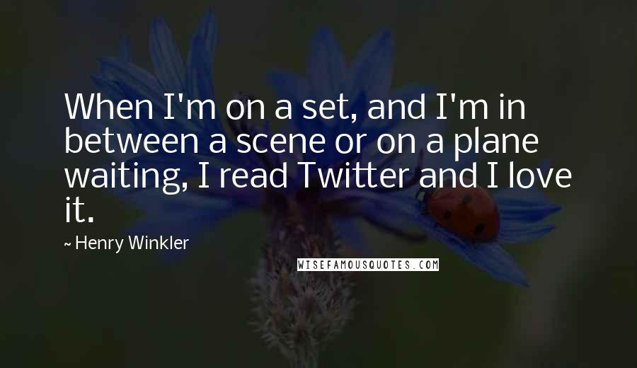 Henry Winkler quotes: When I'm on a set, and I'm in between a scene or on a plane waiting, I read Twitter and I love it.