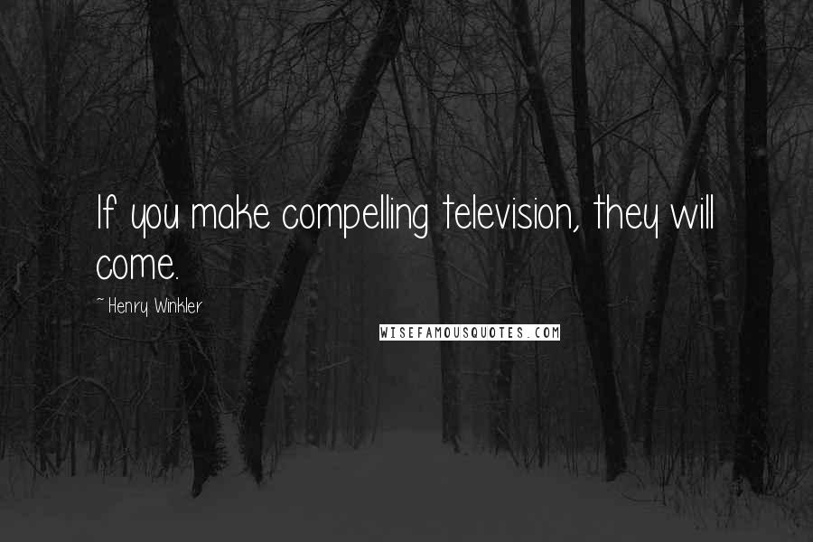 Henry Winkler quotes: If you make compelling television, they will come.