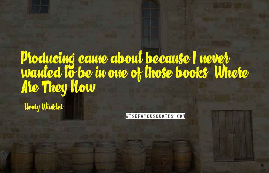 Henry Winkler quotes: Producing came about because I never wanted to be in one of those books, Where Are They Now?