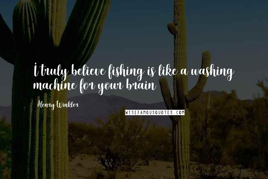 Henry Winkler quotes: I truly believe fishing is like a washing machine for your brain