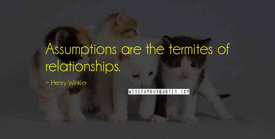 Henry Winkler quotes: Assumptions are the termites of relationships.