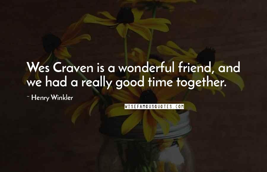 Henry Winkler quotes: Wes Craven is a wonderful friend, and we had a really good time together.