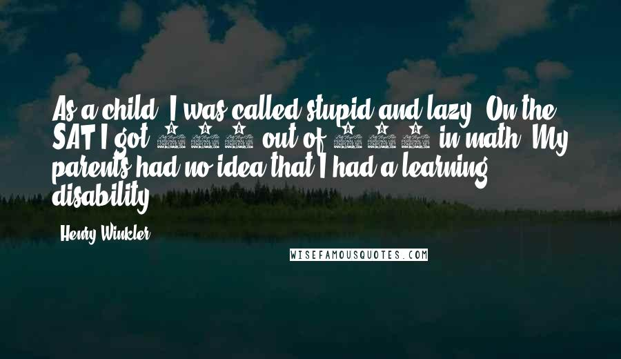 Henry Winkler quotes: As a child, I was called stupid and lazy. On the SAT I got 159 out of 800 in math. My parents had no idea that I had a learning