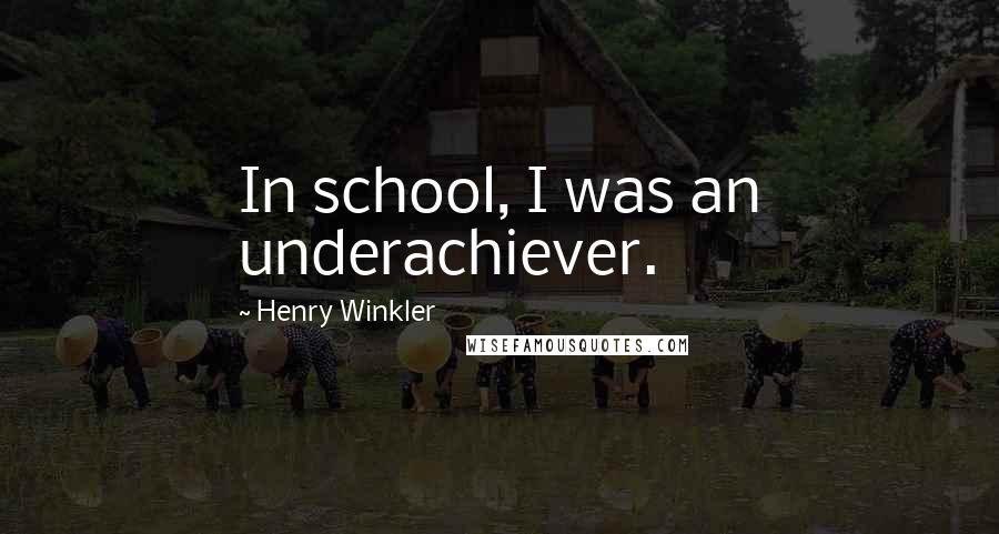 Henry Winkler quotes: In school, I was an underachiever.