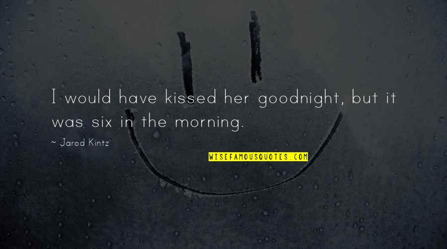 Her Goodnight Quotes By Jarod Kintz: I would have kissed her goodnight, but it