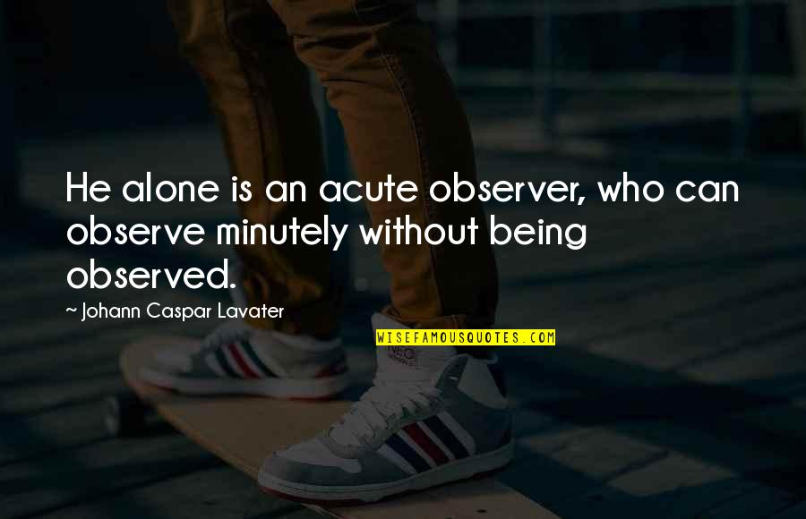 Her Goodnight Quotes By Johann Caspar Lavater: He alone is an acute observer, who can
