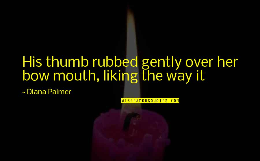 Her Not Liking You Quotes By Diana Palmer: His thumb rubbed gently over her bow mouth,