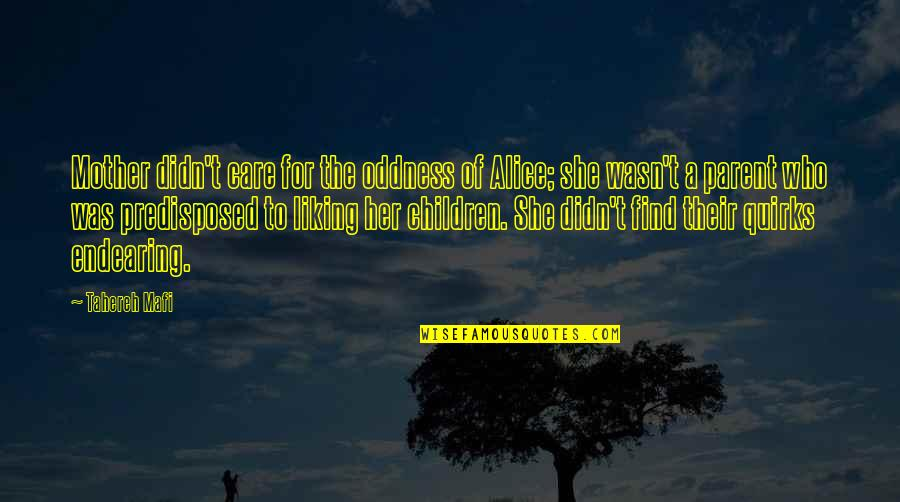 Her Not Liking You Quotes By Tahereh Mafi: Mother didn't care for the oddness of Alice;