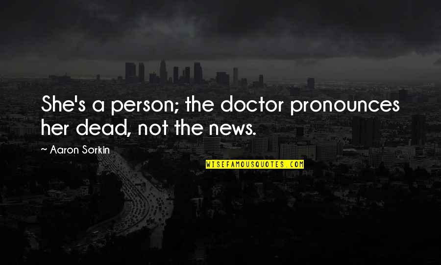 Her She Quotes By Aaron Sorkin: She's a person; the doctor pronounces her dead,