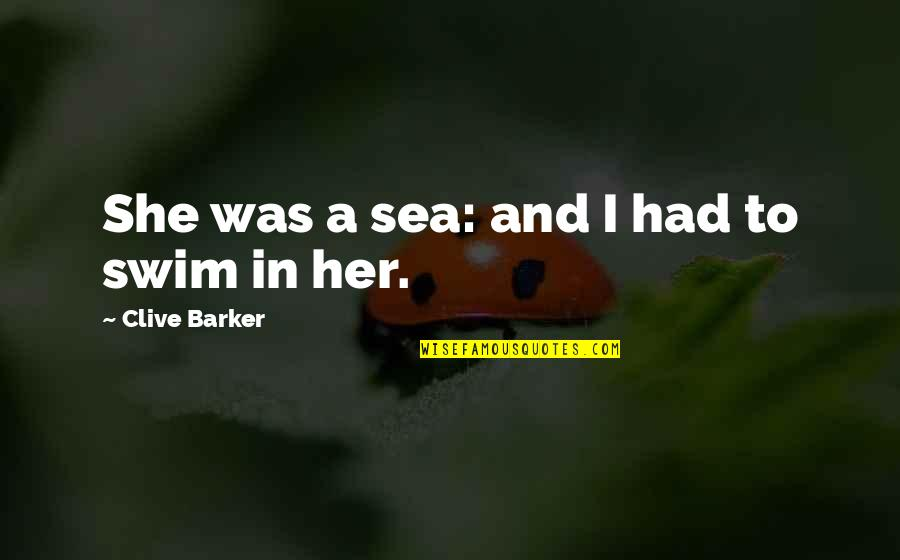 Her She Quotes By Clive Barker: She was a sea: and I had to