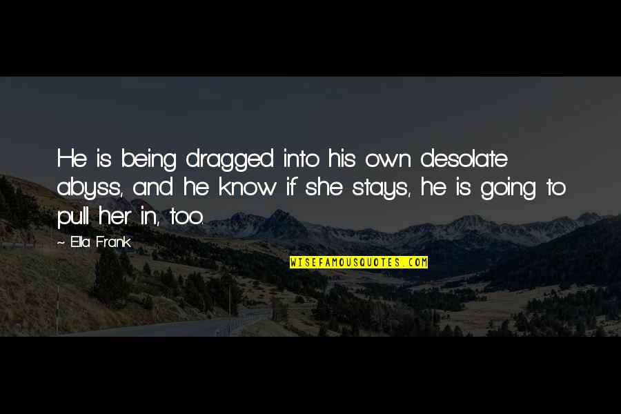 Her She Quotes By Ella Frank: He is being dragged into his own desolate