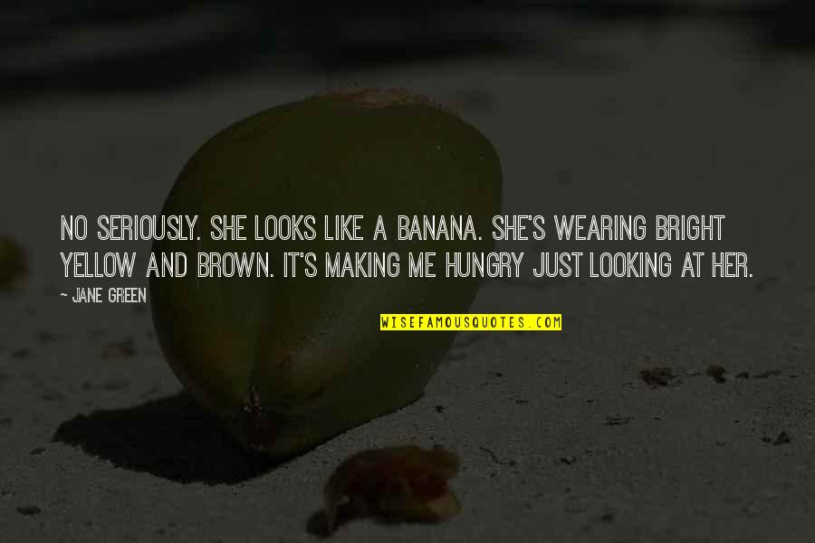 Her She Quotes By Jane Green: No seriously. She looks like a banana. She's