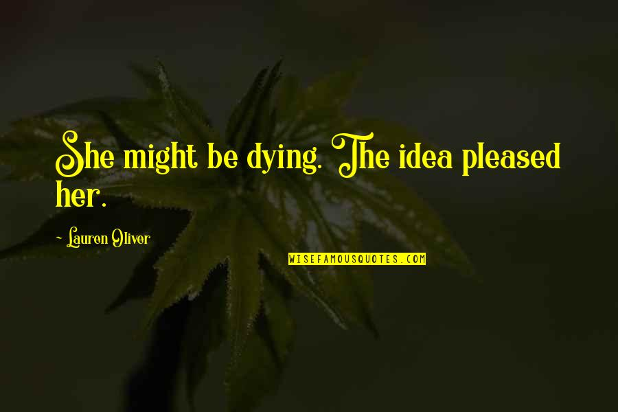 Her She Quotes By Lauren Oliver: She might be dying. The idea pleased her.