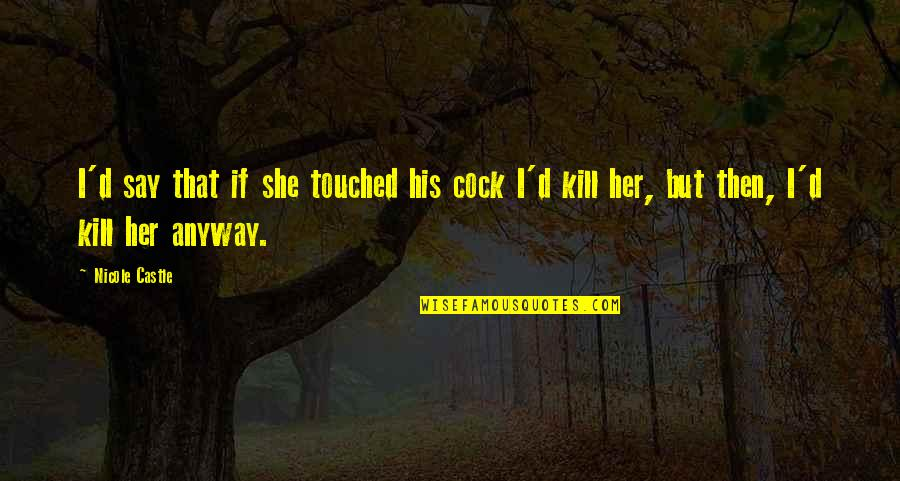 Her She Quotes By Nicole Castle: I'd say that if she touched his cock