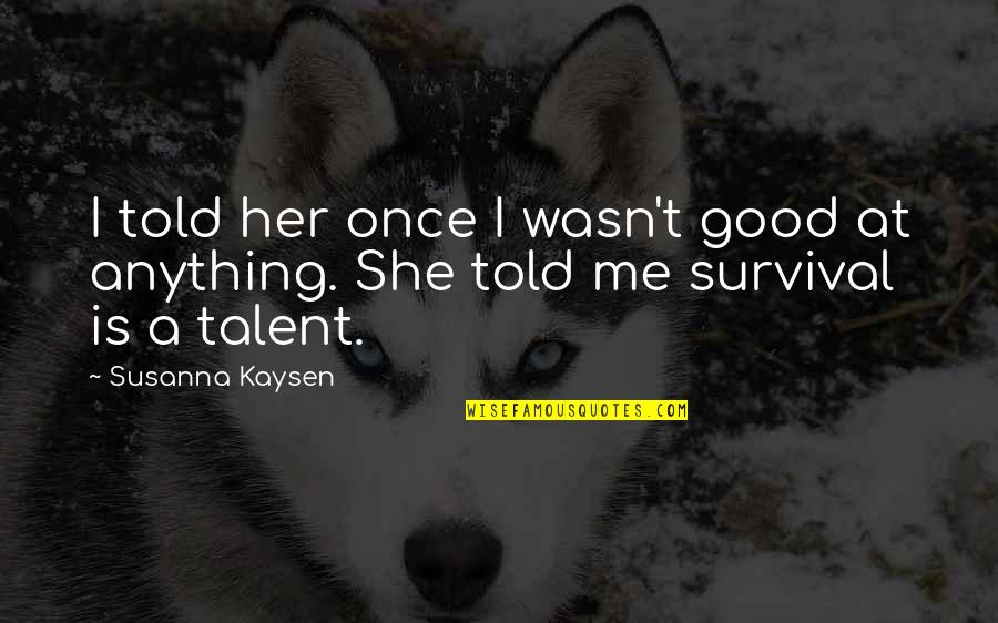 Her She Quotes By Susanna Kaysen: I told her once I wasn't good at