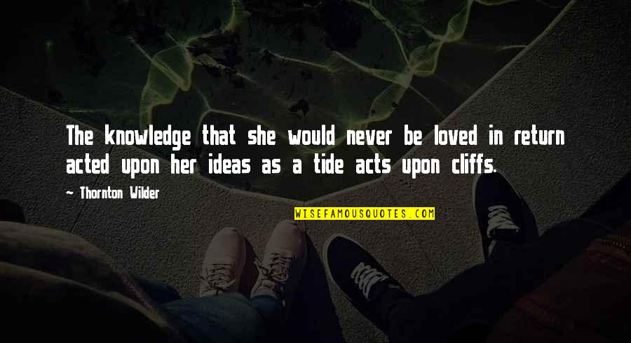 Her She Quotes By Thornton Wilder: The knowledge that she would never be loved