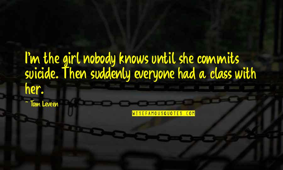 Her She Quotes By Tom Leveen: I'm the girl nobody knows until she commits