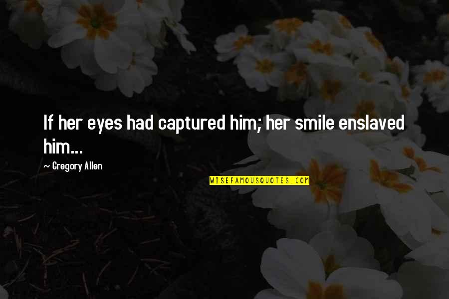 Her Smile And Eyes Quotes By Gregory Allen: If her eyes had captured him; her smile