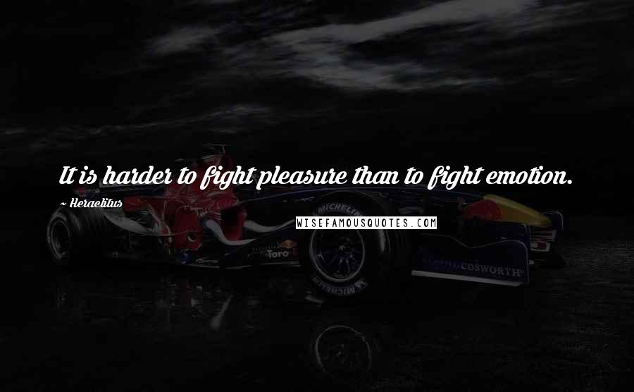 Heraclitus quotes: It is harder to fight pleasure than to fight emotion.