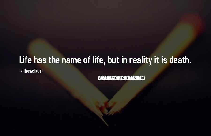 Heraclitus quotes: Life has the name of life, but in reality it is death.