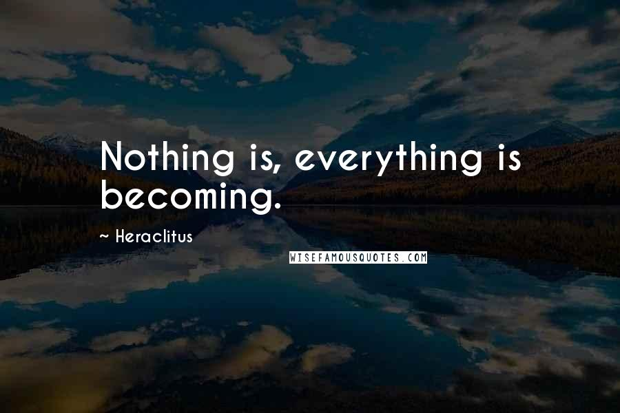 Heraclitus quotes: Nothing is, everything is becoming.