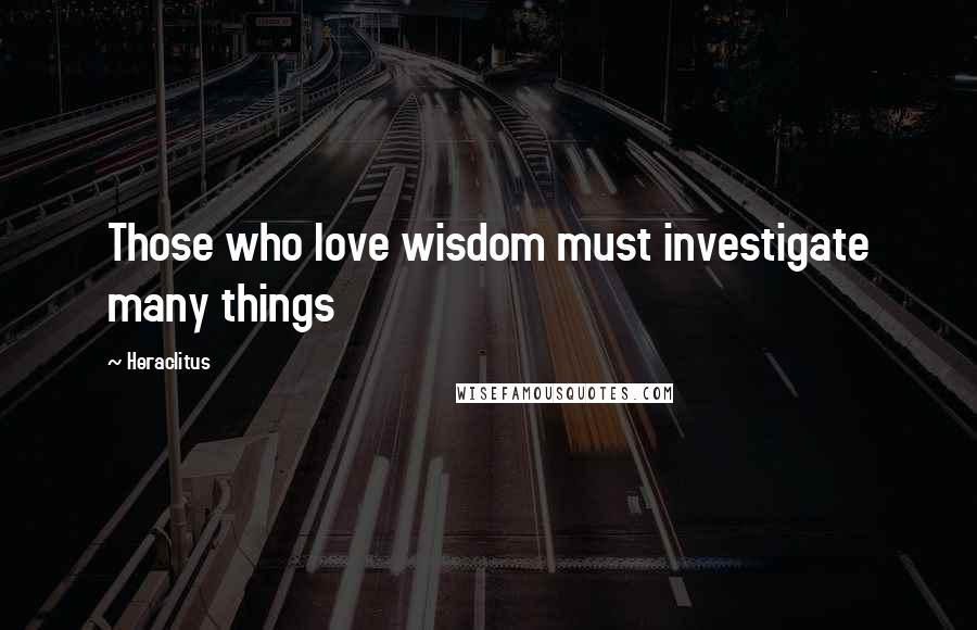 Heraclitus quotes: Those who love wisdom must investigate many things